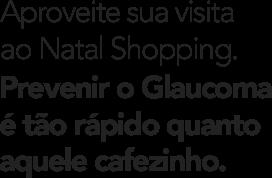 Aproveite sua visita ao Natal Shopping. Prevenir o Glaucoma é tão rápido quanto aquele cafezinho.